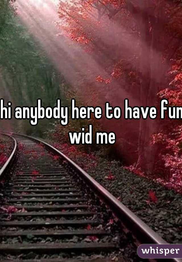 hi anybody here to have fun wid me