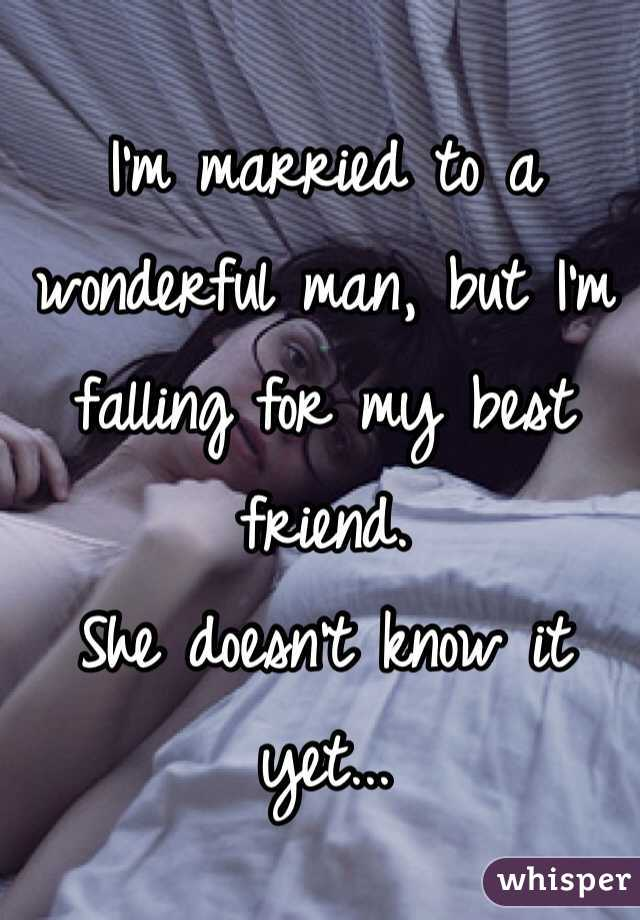 I'm married to a wonderful man, but I'm falling for my best friend. She doesn't know it yet...
