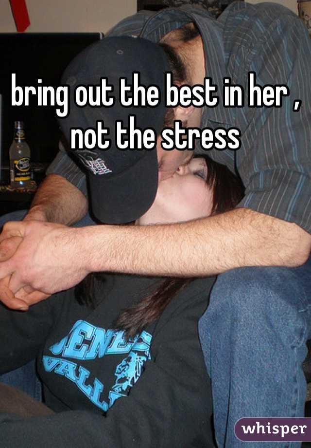bring out the best in her , not the stress