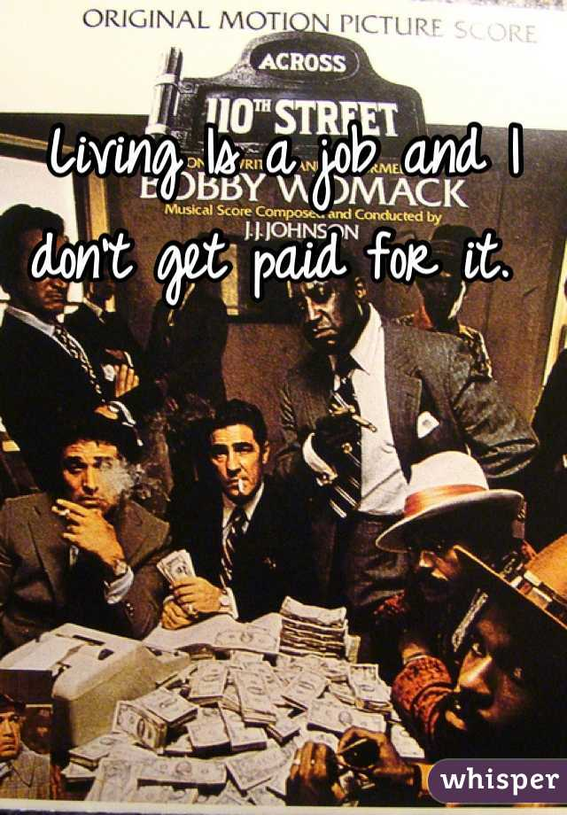 Living Is a job and I don't get paid for it.