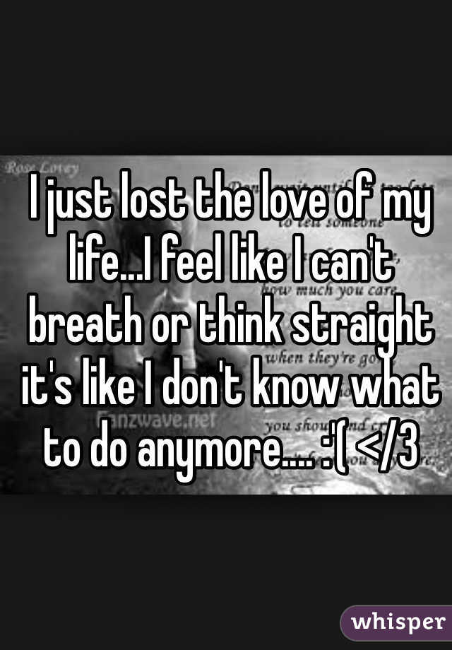 I just lost the love of my life...I feel like I can't breath or think straight it's like I don't know what to do anymore.... :'( </3