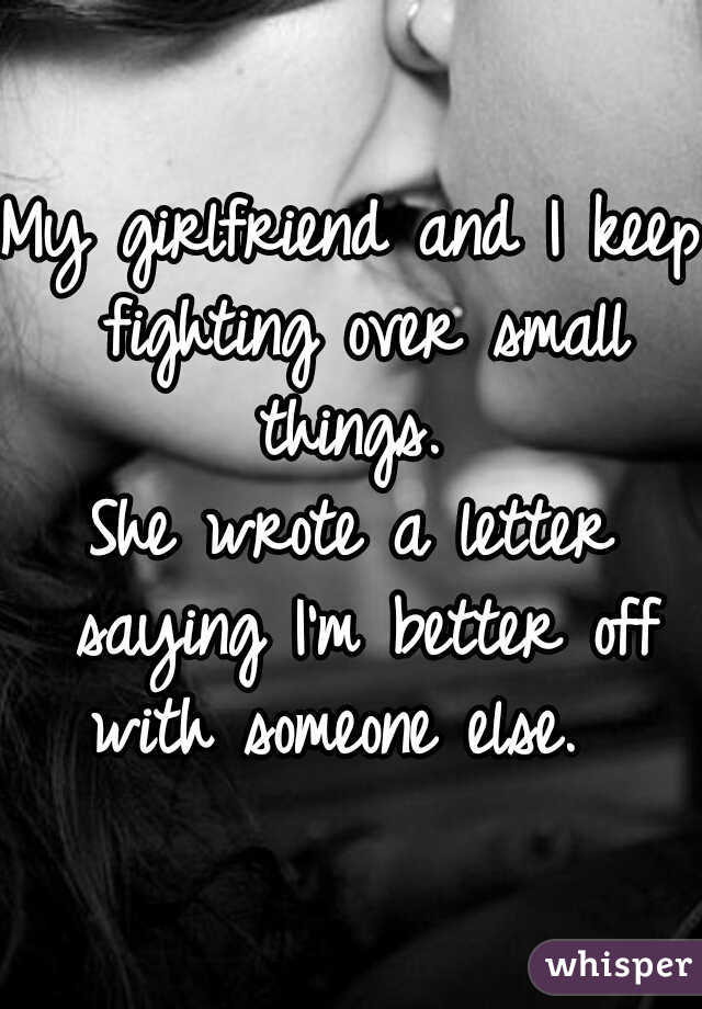 My girlfriend and I keep fighting over small things.   She wrote a letter saying I'm better off with someone else.