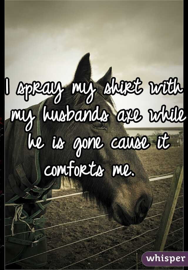 I spray my shirt with my husbands axe while he is gone cause it comforts me.