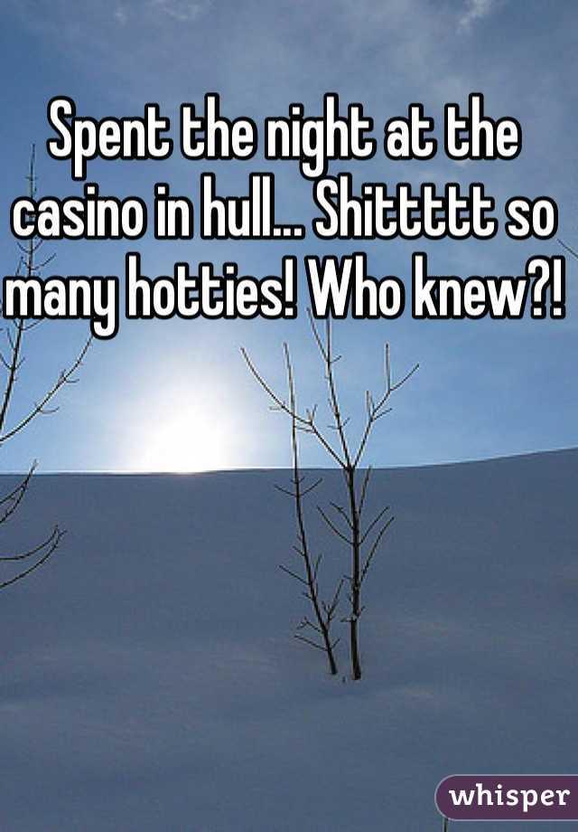 Spent the night at the casino in hull... Shittttt so many hotties! Who knew?!