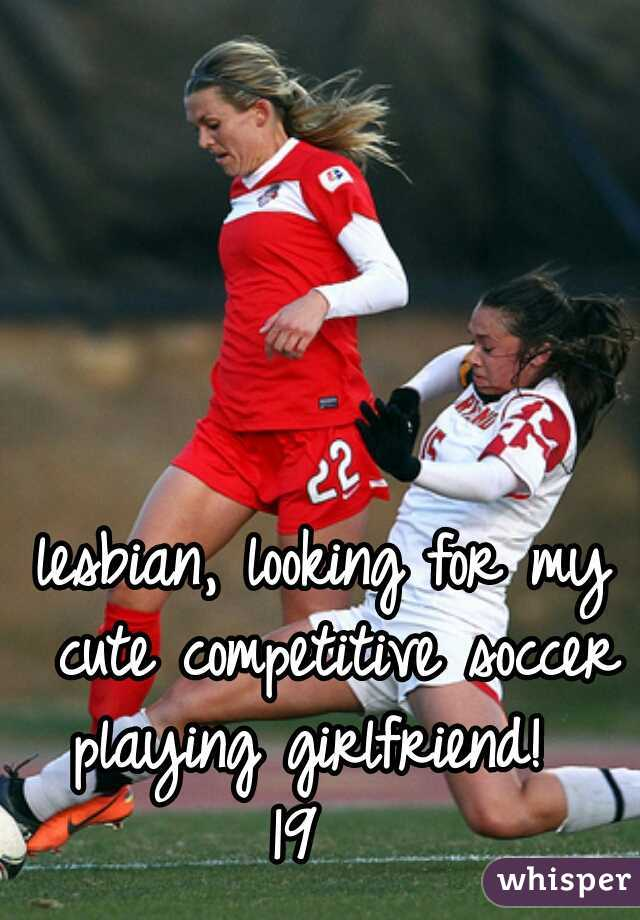 lesbian, looking for my cute competitive soccer playing girlfriend!   19