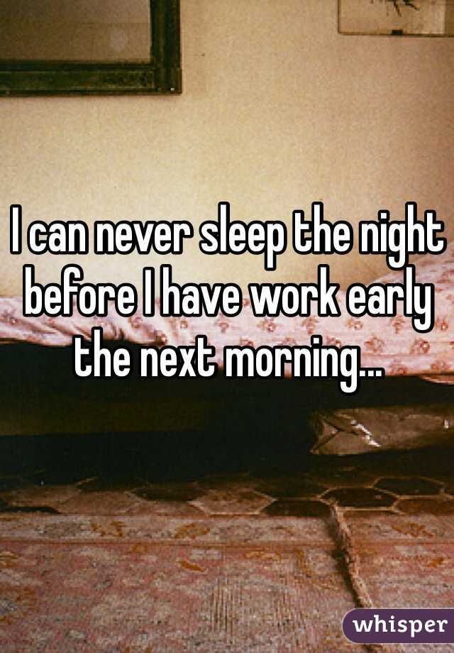 I can never sleep the night before I have work early the next morning...