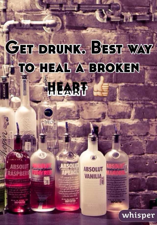 Get drunk. Best way to heal a broken heart 👍