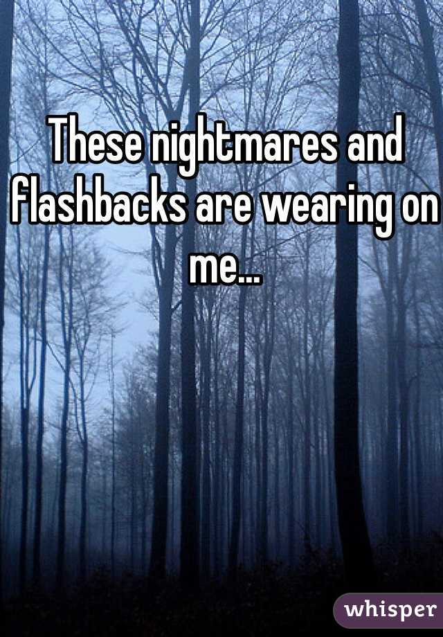 These nightmares and flashbacks are wearing on me...