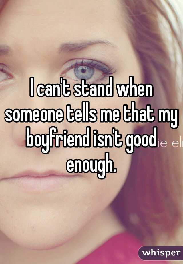 I can't stand when someone tells me that my boyfriend isn't good enough.