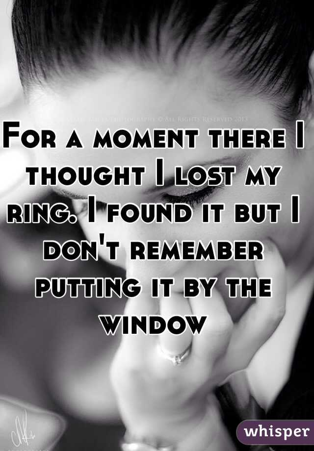 For a moment there I thought I lost my ring. I found it but I don't remember putting it by the window