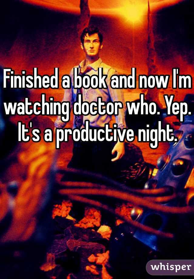 Finished a book and now I'm watching doctor who. Yep. It's a productive night.