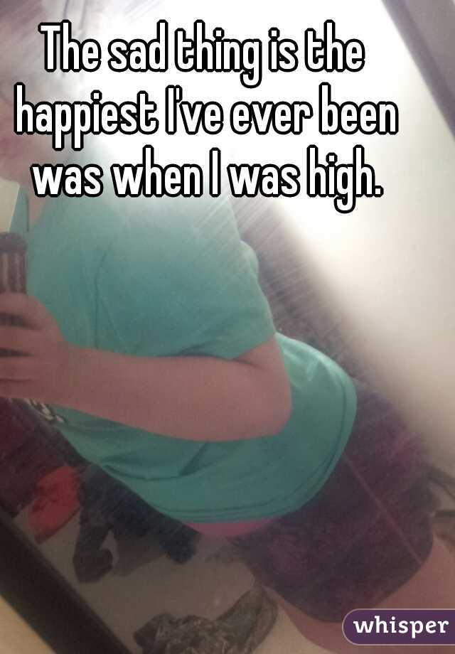The sad thing is the happiest I've ever been was when I was high.