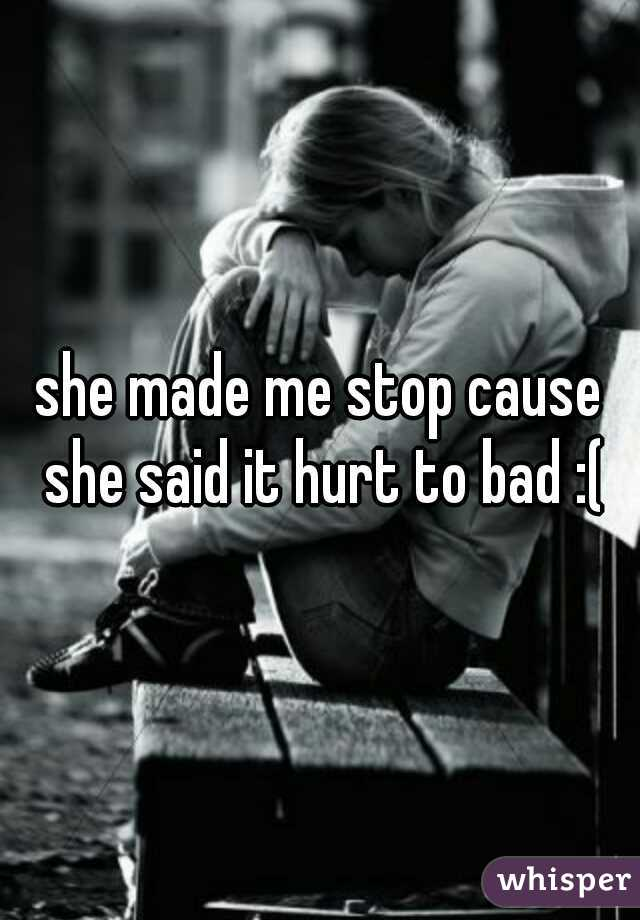 she made me stop cause she said it hurt to bad :(