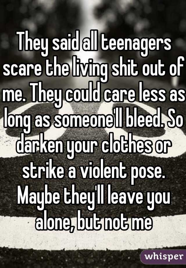 They said all teenagers scare the living shit out of me. They could care less as long as someone'll bleed. So darken your clothes or strike a violent pose. Maybe they'll leave you alone, but not me