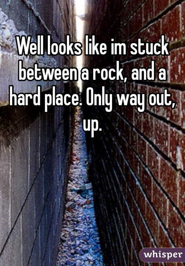 Well looks like im stuck between a rock, and a hard place. Only way out, up.
