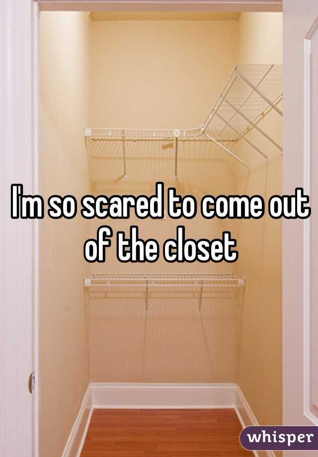I'm so scared to come out of the closet