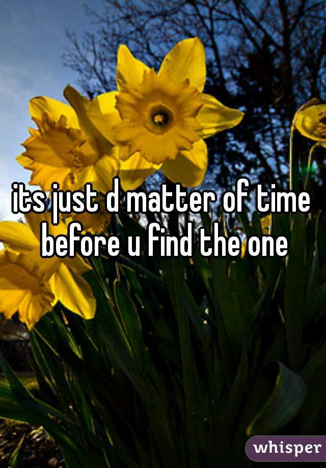 its just d matter of time before u find the one