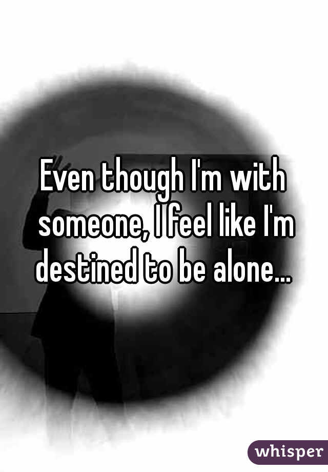 Even though I'm with someone, I feel like I'm destined to be alone...