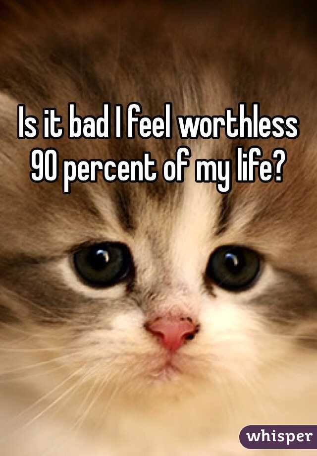 Is it bad I feel worthless 90 percent of my life?