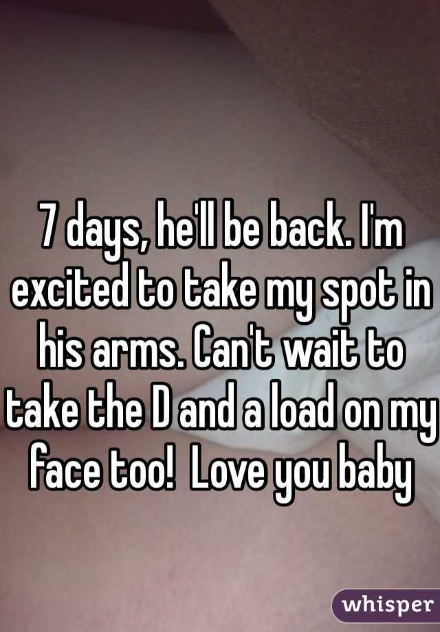 7 days, he'll be back. I'm excited to take my spot in his arms. Can't wait to take the D and a load on my face too!  Love you baby