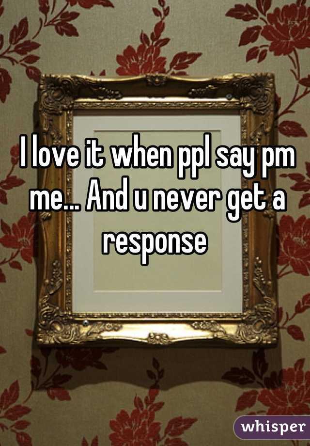 I love it when ppl say pm me... And u never get a response