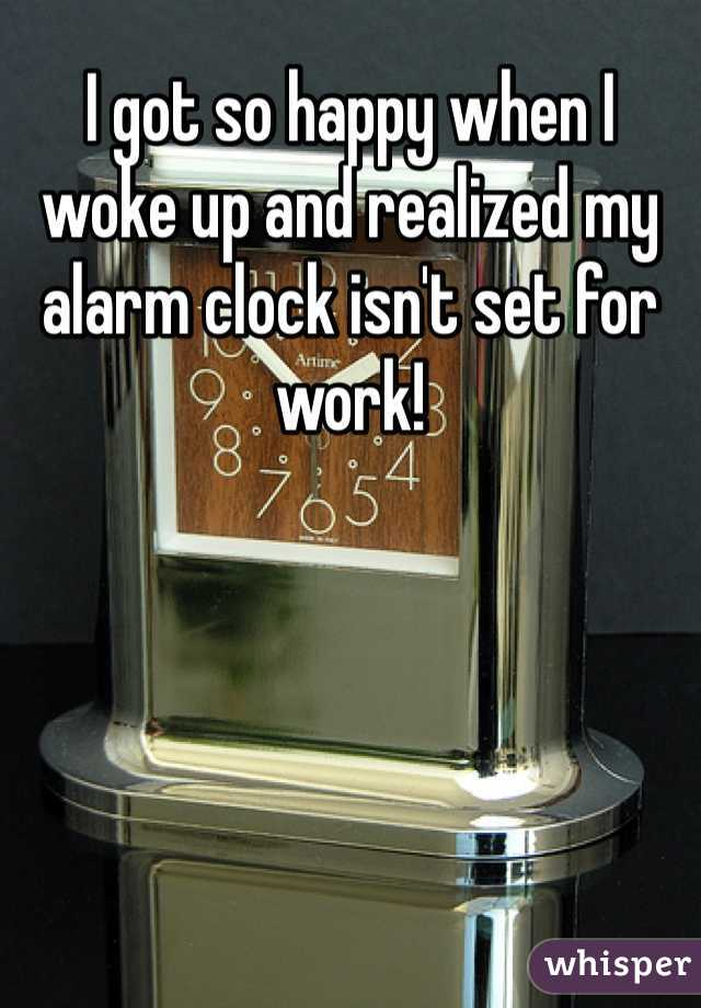 I got so happy when I woke up and realized my alarm clock isn't set for work!