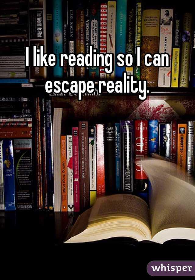 I like reading so I can escape reality.