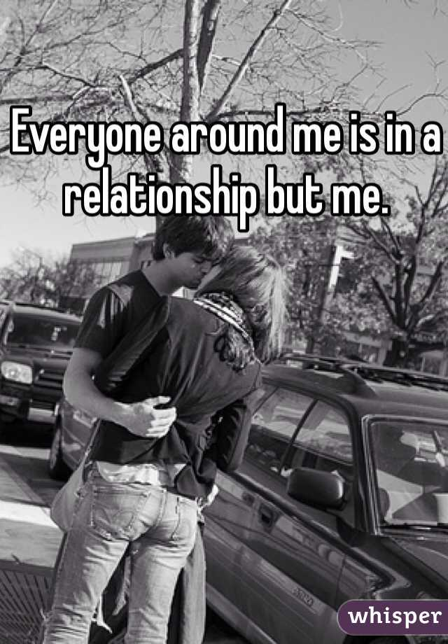 Everyone around me is in a relationship but me.
