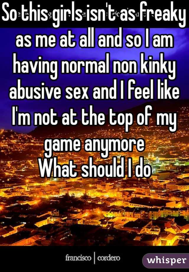 So this girls isn't as freaky as me at all and so I am having normal non kinky abusive sex and I feel like I'm not at the top of my game anymore  What should I do