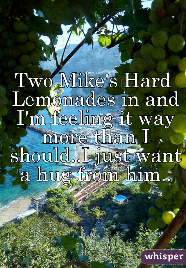 Two Mike's Hard Lemonades in and I'm feeling it way more than I should..I just want a hug from him..