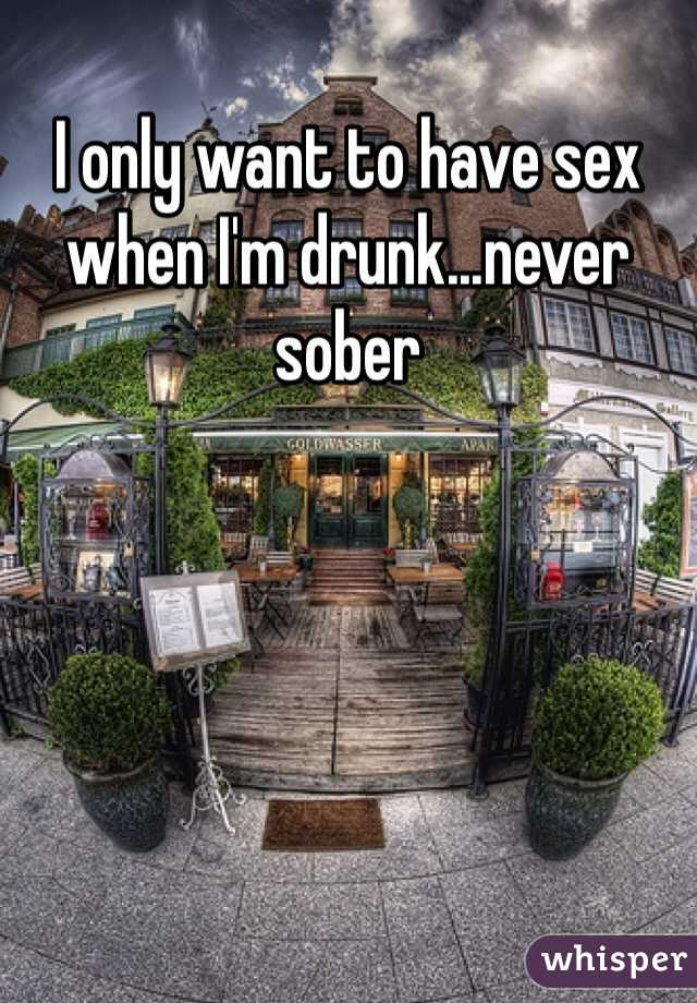 I only want to have sex when I'm drunk...never sober