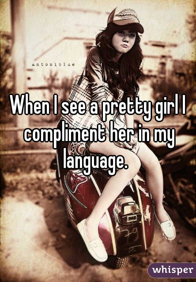 When I see a pretty girl I compliment her in my language.