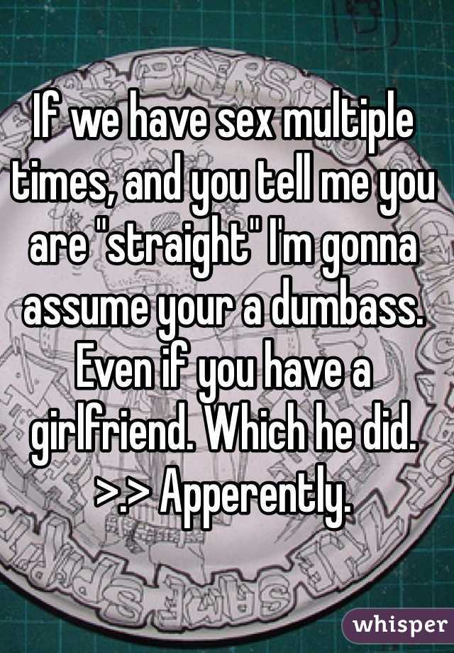 """If we have sex multiple times, and you tell me you are """"straight"""" I'm gonna assume your a dumbass. Even if you have a girlfriend. Which he did. >.> Apperently."""