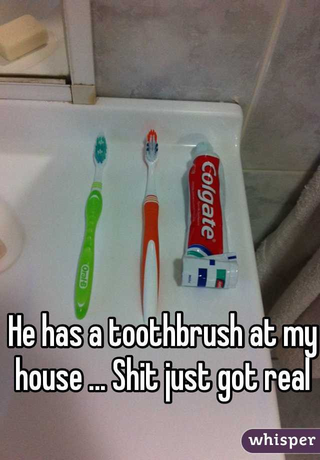He has a toothbrush at my house ... Shit just got real