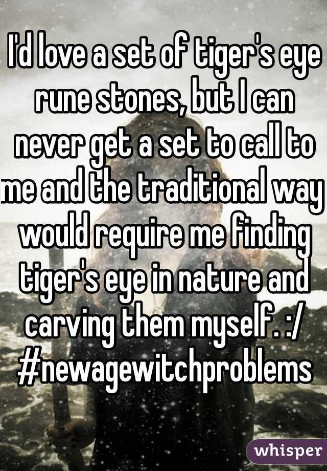 I'd love a set of tiger's eye rune stones, but I can never get a set to call to me and the traditional way would require me finding tiger's eye in nature and carving them myself. :/ #newagewitchproblems