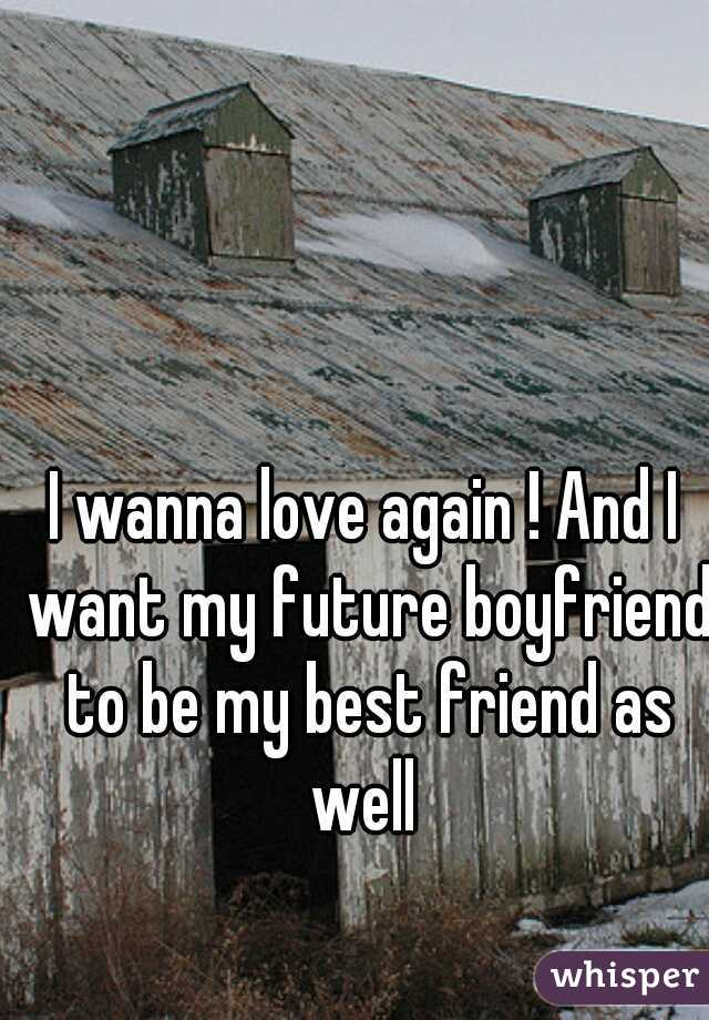 I wanna love again ! And I want my future boyfriend to be my best friend as well
