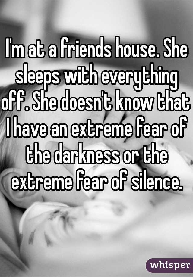 I'm at a friends house. She sleeps with everything off. She doesn't know that I have an extreme fear of the darkness or the extreme fear of silence.