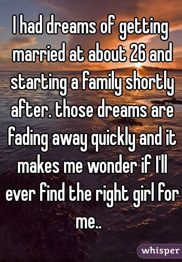 I had dreams of getting married at about 26 and starting a family shortly after. those dreams are fading away quickly and it makes me wonder if I'll ever find the right girl for me..