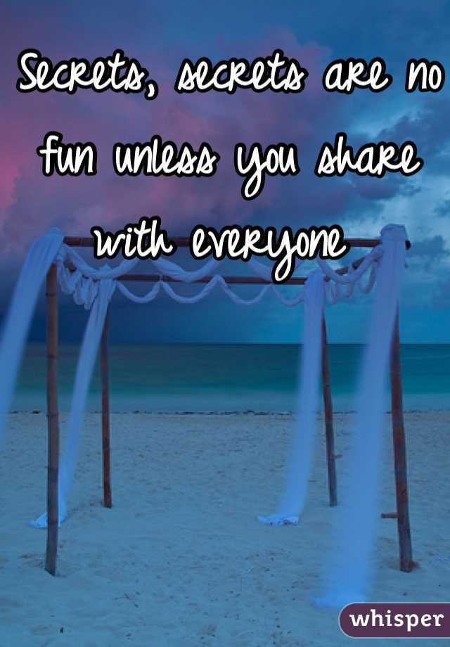 Secrets, secrets are no fun unless you share with everyone