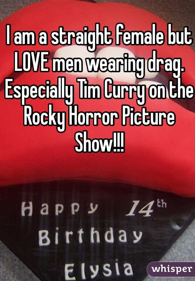 I am a straight female but LOVE men wearing drag. Especially Tim Curry on the Rocky Horror Picture Show!!!
