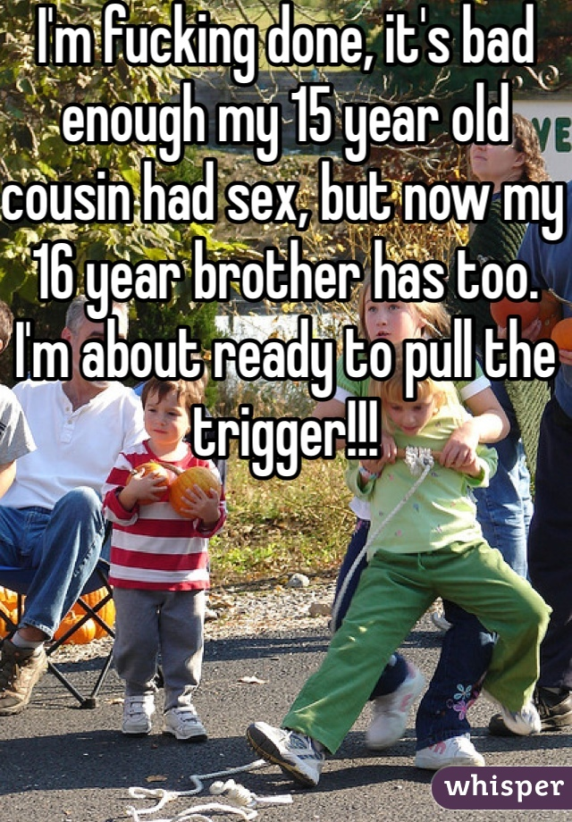 I'm fucking done, it's bad enough my 15 year old cousin had sex, but now my 16 year brother has too. I'm about ready to pull the trigger!!!