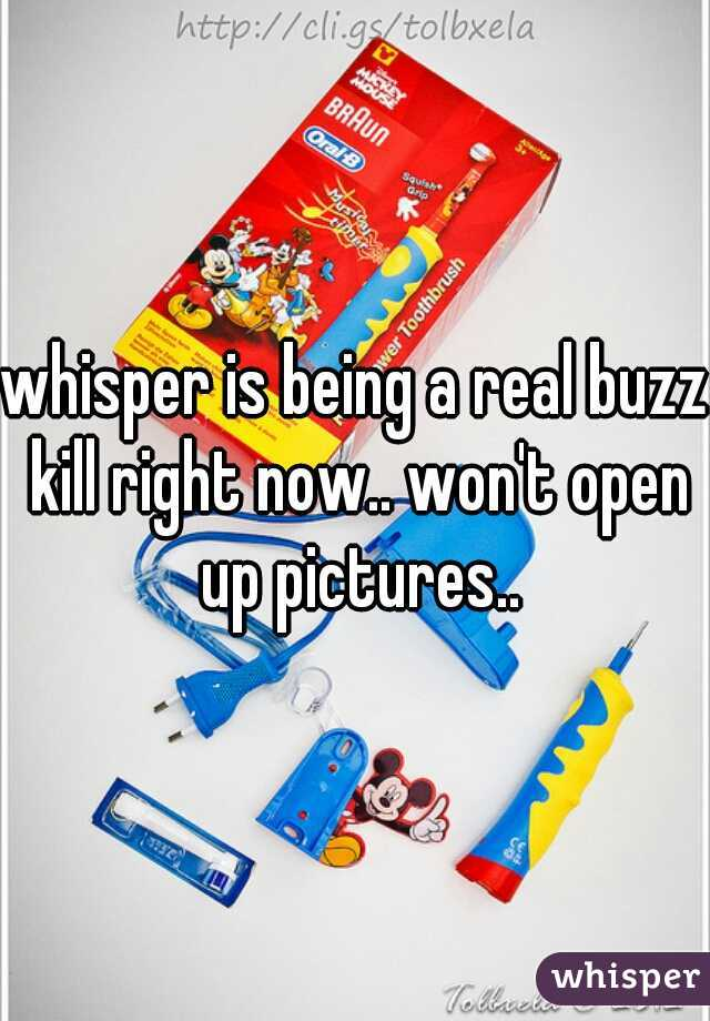 whisper is being a real buzz kill right now.. won't open up pictures..
