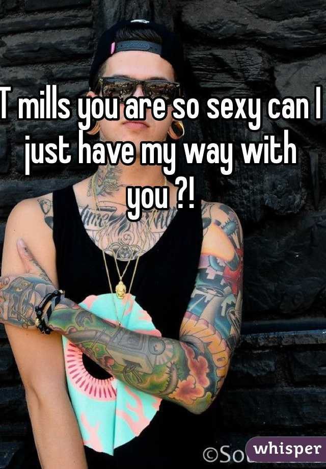 T mills you are so sexy can I just have my way with you ?!