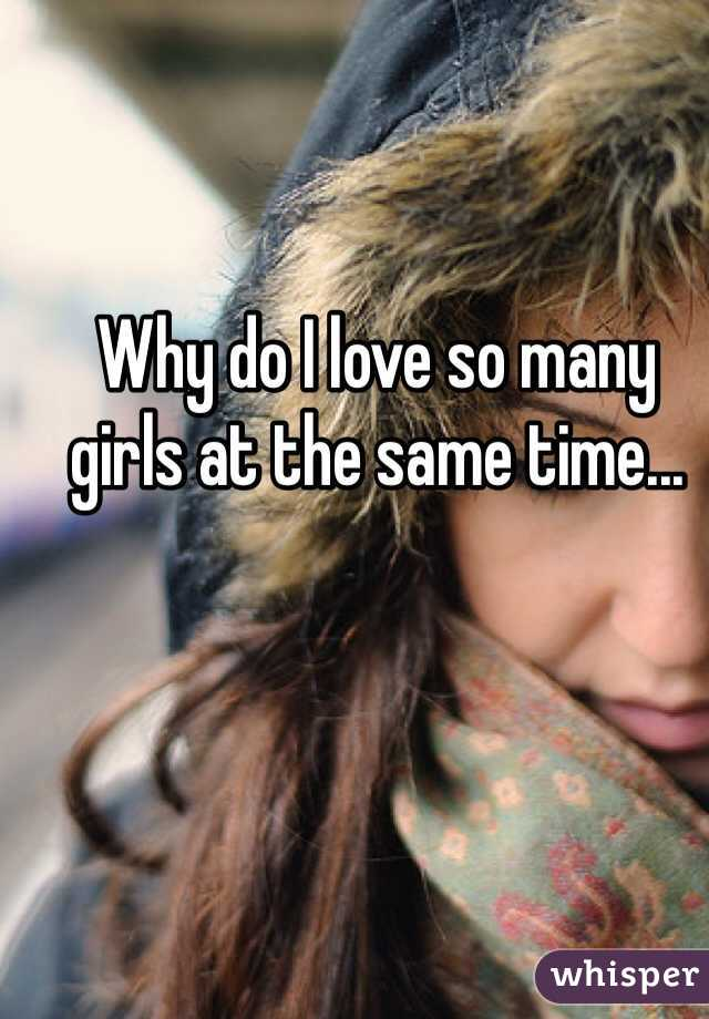 Why do I love so many girls at the same time...