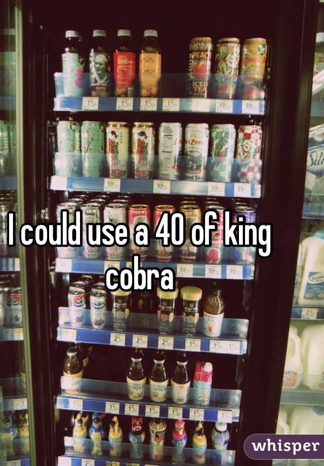 I could use a 40 of king cobra