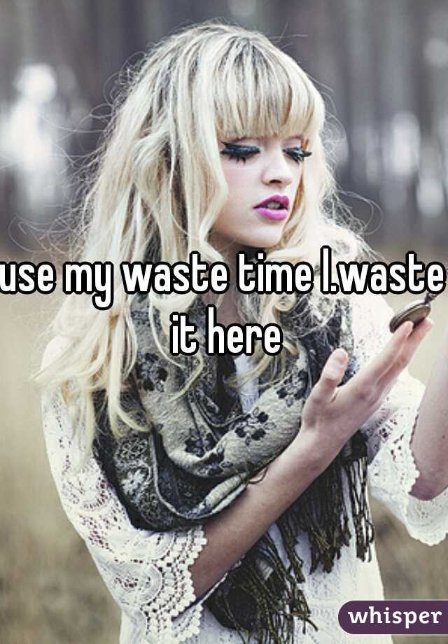 use my waste time I.waste it here