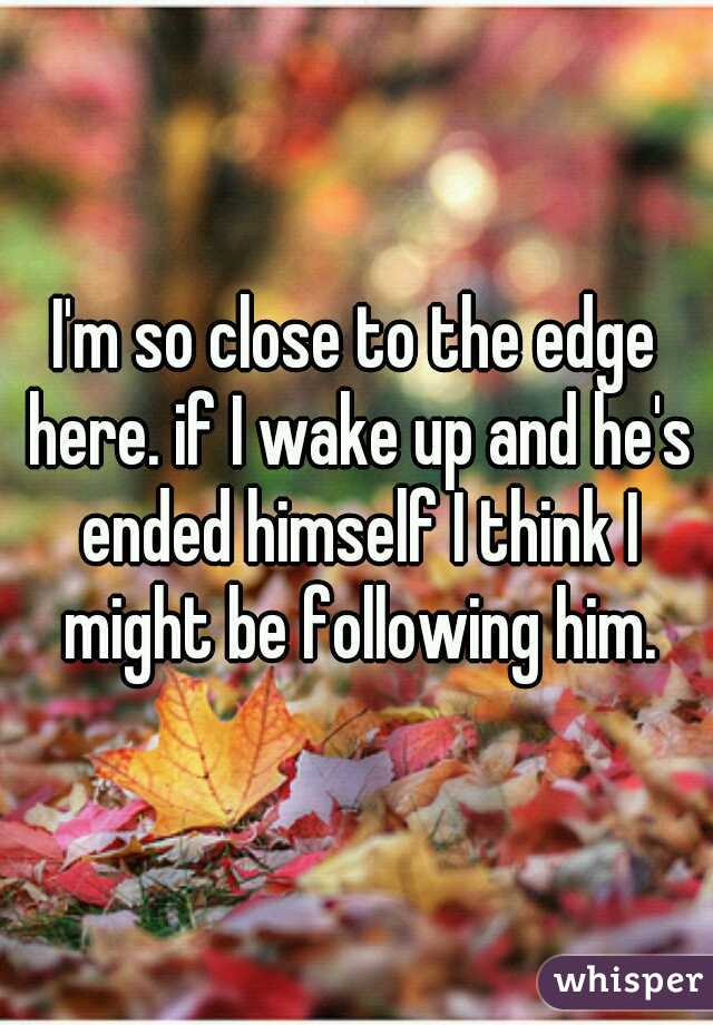 I'm so close to the edge here. if I wake up and he's ended himself I think I might be following him.