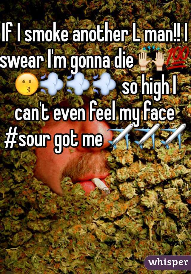 If I smoke another L man!! I swear I'm gonna die 🙌💯😗💨💨💨 so high I can't even feel my face  #sour got me ✈️✈️✈️