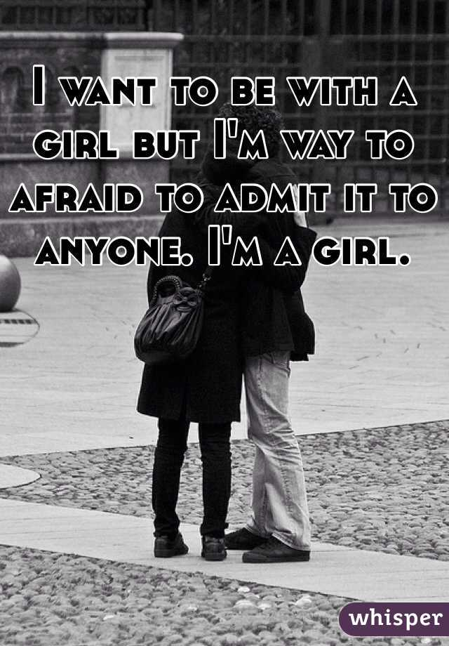 I want to be with a girl but I'm way to afraid to admit it to anyone. I'm a girl.