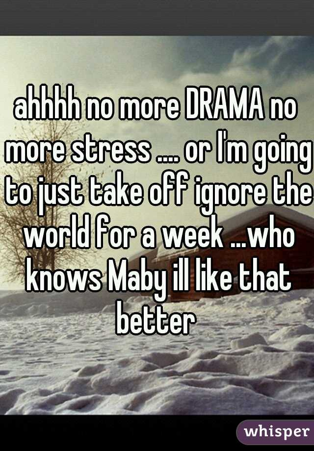 ahhhh no more DRAMA no more stress .... or I'm going to just take off ignore the world for a week ...who knows Maby ill like that better